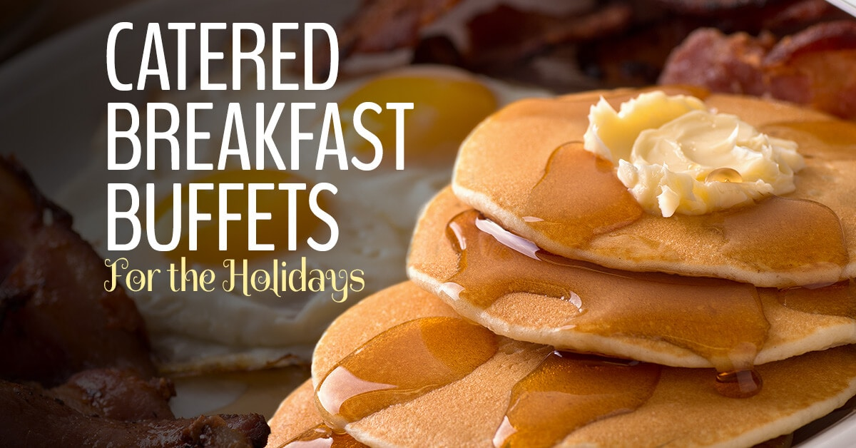 Catered Breakfast Buffets are Perfect for the Holidays!
